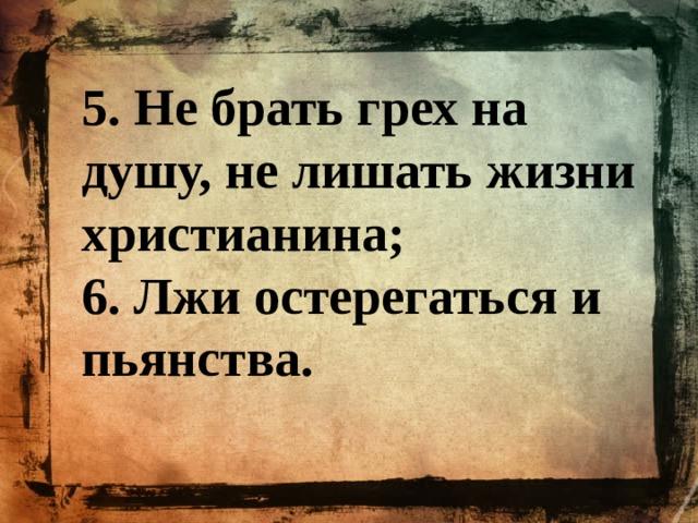 5. Не брать грех на душу, не лишать жизни христианина; 6. Лжи остерегаться и пьянства.