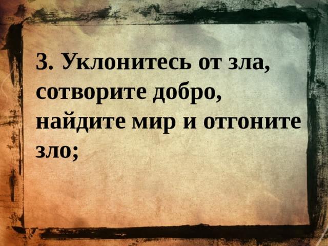 3. Уклонитесь от зла, сотворите добро, найдите мир и отгоните зло;