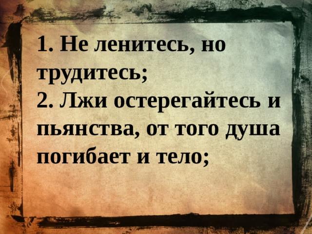 1. Не ленитесь, но трудитесь; 2. Лжи остерегайтесь и пьянства, от того душа погибает и тело;