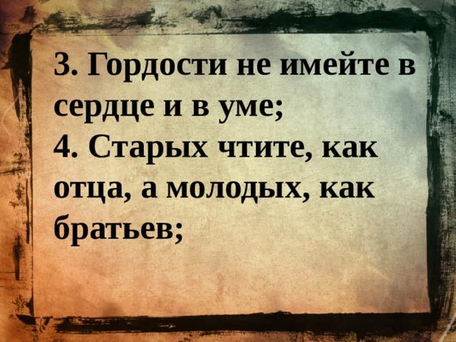 3. Гордости не имейте в сердце и в уме; 4. Старых чтите, как отца, а молодых, как братьев;