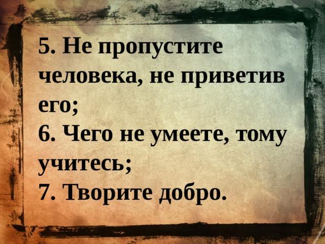 5. Не пропустите человека, не приветив его; 6. Чего не умеете, тому учитесь; 7. Творите добро.