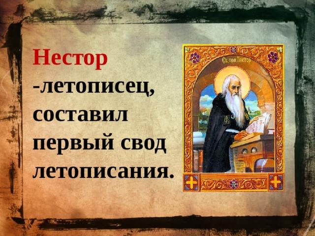 Нестор -летописец, составил первый свод летописания.