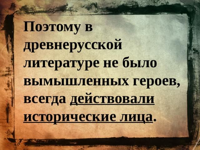 Поэтому в древнерусской литературе не было вымышленных героев, всегда действовали исторические лица .