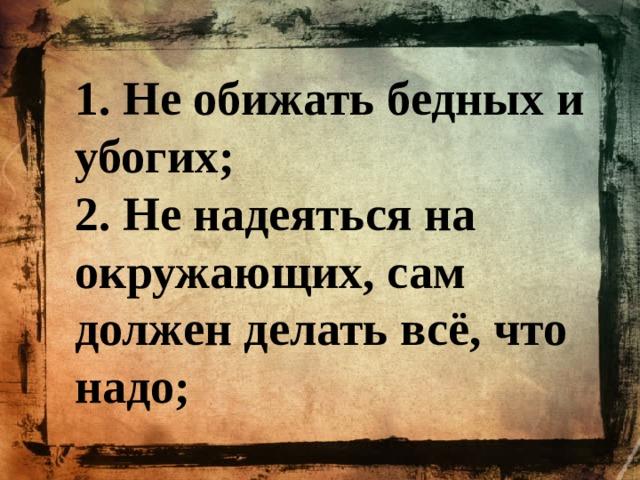 1. Не обижать бедных и убогих; 2. Не надеяться на окружающих, сам должен делать всё, что надо;