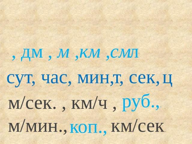 , дм , м ,км ,см л сут, час, мин, , сек, , т ц руб., . м/сек. , км/ч , м/мин., км/сек . коп.,