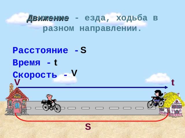 Движение - езда, ходьба в разном направлении. Расстояние - S Время - t V Скорость - V t S