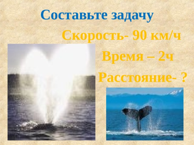 Составьте задачу  Скорость- 90 км/ч  Время – 2ч  Расстояние- ?