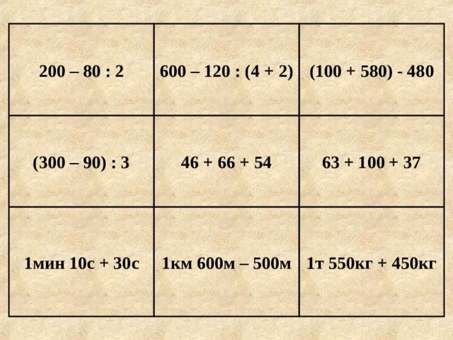 (100 + 580) - 480 600 – 120 : (4 + 2) 200 – 80 : 2 63 + 100 + 37 46 + 66 + 54 (300 – 90) : 3 1т 550кг + 450кг 1км 600м – 500м 1мин 10с + 30с Е г и п е т