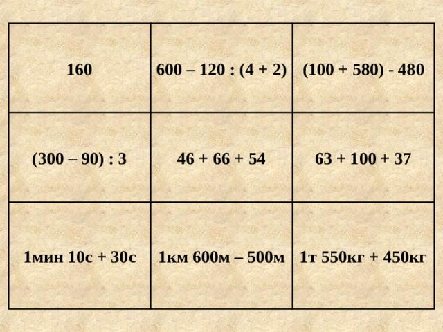 (100 + 580) - 480 600 – 120 : (4 + 2) 160 63 + 100 + 37 46 + 66 + 54 (300 – 90) : 3 1т 550кг + 450кг 1км 600м – 500м 1мин 10с + 30с Е г и п е т