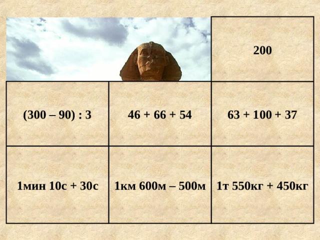 200 63 + 100 + 37 46 + 66 + 54 (300 – 90) : 3 1т 550кг + 450кг 1км 600м – 500м 1мин 10с + 30с Е г и п е т