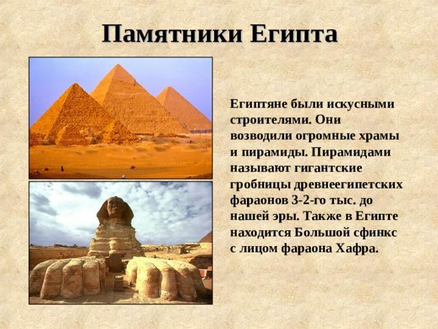 Памятники Египта Египтяне были искусными строителями. Они возводили огромные храмы и пирамиды. Пирамидами называют гигантские гробницы древнеегипетских фараонов 3-2-го тыс. до нашей эры. Также в Египте находится Большой сфинкс с лицом фараона Хафра.