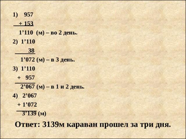 1) 957   + 153   1'110 (м) – во 2 день.  2) 1 ' 110    38   1'072 (м) – в 3 день.  3) 1'110   + 957   2'067 (м) – в 1 и 2 день.  4) 2'067   + 1'072   3'139 (м) Ответ: 3139м караван прошел за три дня.