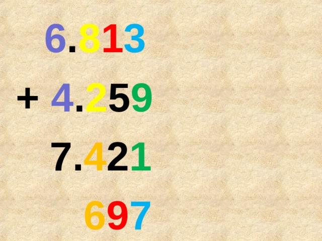 6 . 8 1 3 + 4 . 2 5 9  7. 4 2 1  6 9 7