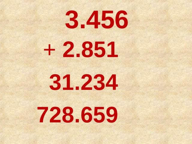 3.456  + 2.851  31.234  728.659