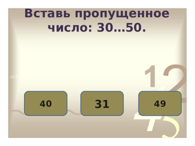 Вставь пропущенное число: 30…50. 40 31 49