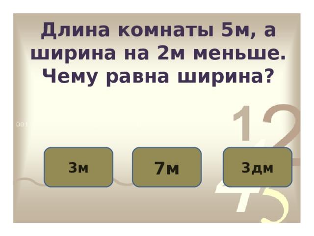 Длина комнаты 5м, а ширина на 2м меньше. Чему равна ширина? 3м 7м 3дм