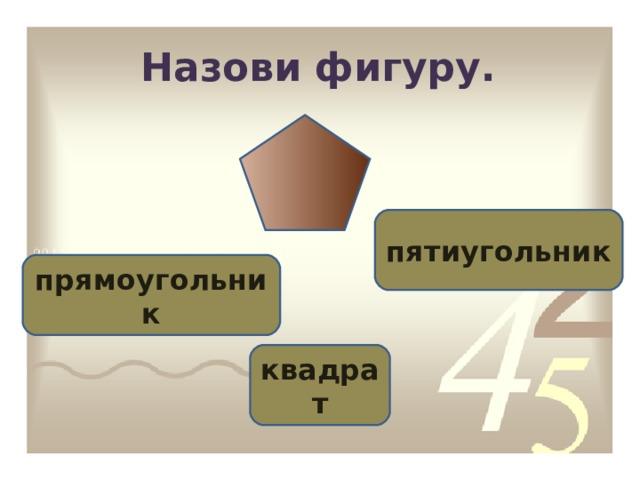 Назови фигуру. пятиугольник прямоугольник квадрат
