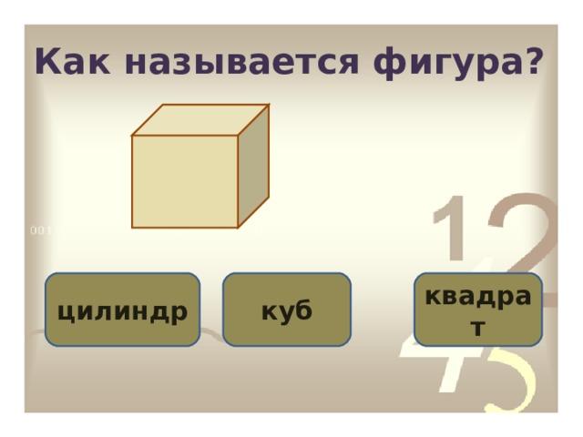 Как называется фигура? куб цилиндр квадрат