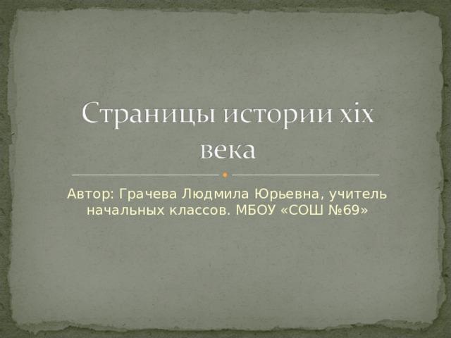 Автор: Грачева Людмила Юрьевна, учитель начальных классов. МБОУ «СОШ №69»