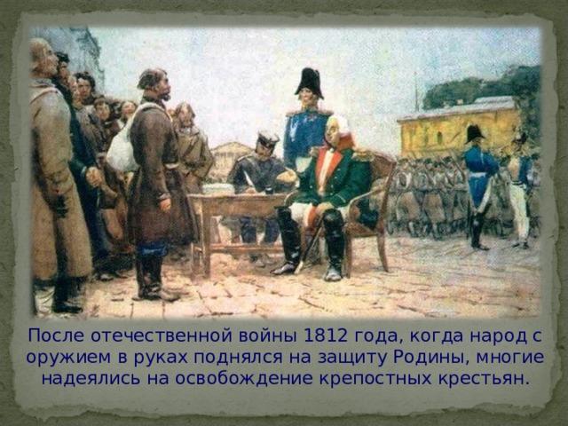 После отечественной войны 1812 года, когда народ с оружием в руках поднялся на защиту Родины, многие надеялись на освобождение крепостных крестьян.
