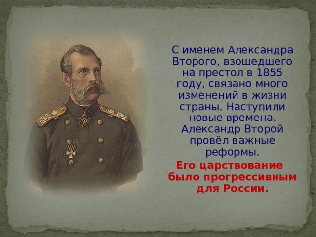 С именем Александра Второго, взошедшего на престол в 1855 году, связано много изменений в жизни страны. Наступили новые времена. Александр Второй провёл важные реформы.  Его царствование было прогрессивным для России.