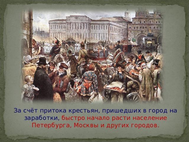 За счёт притока крестьян, пришедших в город на заработки, быстро начало расти население Петербурга, Москвы и других городов.