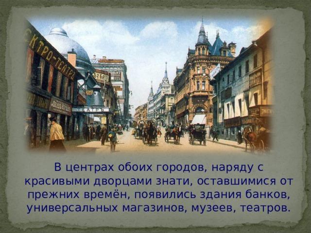 В центрах обоих городов, наряду с красивыми дворцами знати, оставшимися от прежних времён, появились здания банков, универсальных магазинов, музеев, театров.