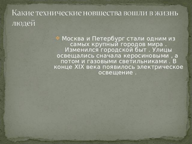 Москва и Петербург стали одним из самых крупный городов мира . Изменился городской быт . Улицы освещались сначала керосиновыми , а потом и газовыми светильниками . В конце XIX века появилось электрическое освещение .