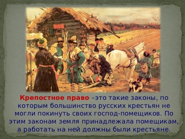Крепостное право –это такие законы, по которым большинство русских крестьян не могли покинуть своих господ-помещиков. По этим законам земля принадлежала помещикам, а работать на ней должны были крестьяне.