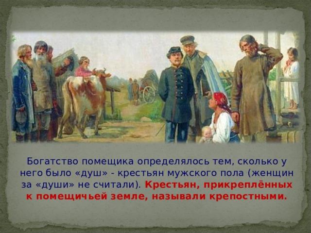 Богатство помещика определялось тем, сколько у него было «душ» - крестьян мужского пола (женщин за «души» не считали). Крестьян, прикреплённых к помещичьей земле, называли крепостными.
