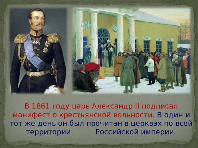 В 1861 году царь Александр II подписал манифест о крестьянской вольности. В один и тот же день он был прочитан в церквах по всей территории Российской империи.