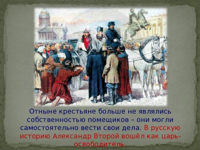 Отныне крестьяне больше не являлись собственностью помещиков – они могли самостоятельно вести свои дела. В русскую историю Александр Второй вошёл как царь-освободитель.