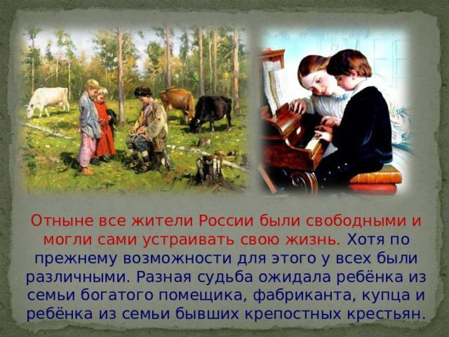 Отныне все жители России были свободными и могли сами устраивать свою жизнь. Хотя по прежнему возможности для этого у всех были различными. Разная судьба ожидала ребёнка из семьи богатого помещика, фабриканта, купца и ребёнка из семьи бывших крепостных крестьян.