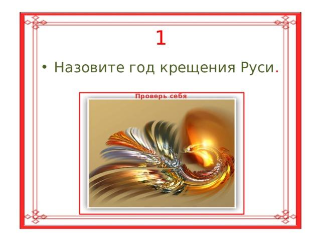 1 Назовите год крещения Руси . Проверь себя 988