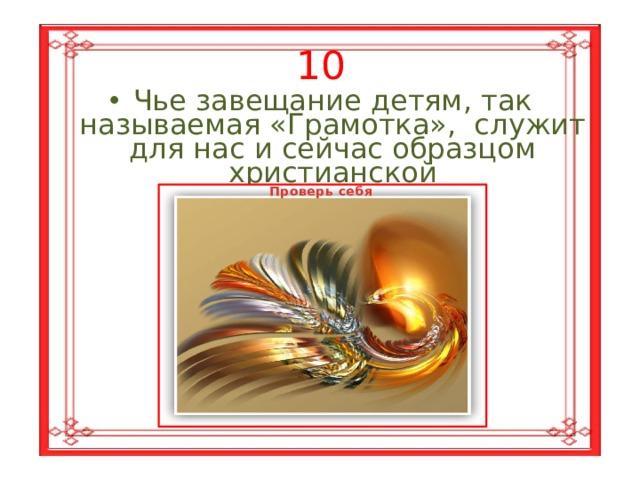10 Чье завещание детям, так называемая «Грамотка», служит для нас и сейчас образцом христианской  любви и мудрости? Проверь себя Владимира  Мономаха