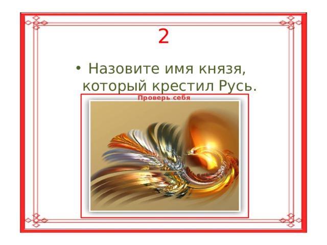 2 Назовите имя князя,  который крестил Русь. Проверь себя Владимир Красное  Солнышко