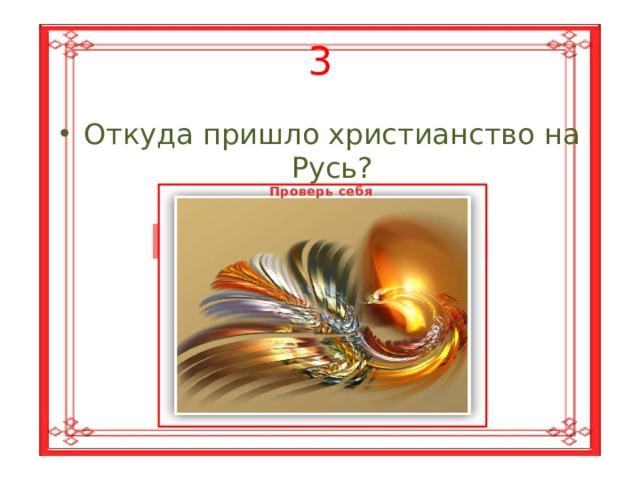 3 Откуда пришло христианство на Русь? Проверь себя Из Византии