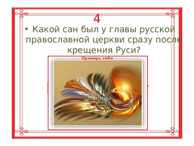 4 Какой сан был у главы русской православной церкви сразу после крещения Руси? Проверь себя Митрополит
