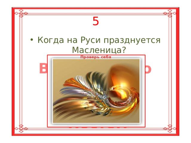 5 Когда на Руси празднуется Масленица? Проверь себя В последнюю  неделю перед Великим  Постом