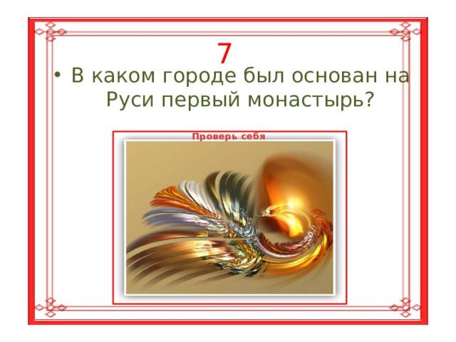 7 В каком городе был основан на Руси первый монастырь? Проверь себя В Киеве