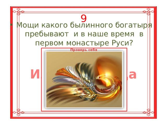 9 Мощи какого былинного богатыря пребывают и в наше время в первом монастыре Руси? Проверь себя Ильи Муромца