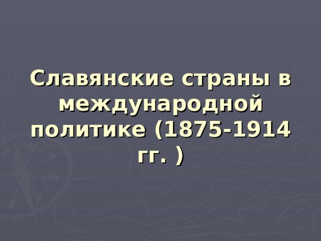 Славянские страны в международной политике (1875-1914 гг. )