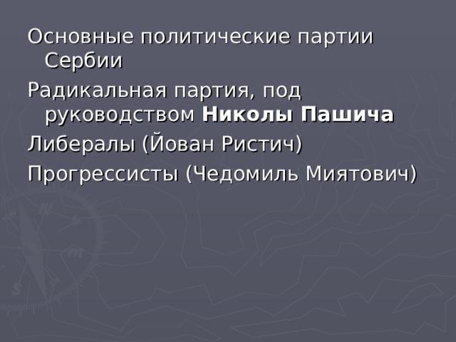Основные политические партии Сербии Радикальная партия, под руководством Николы Пашича  Либералы (Йован Ристич) Прогрессисты (Чедомиль Миятович)