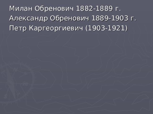 Милан Обренович 1882-1889 г. Александр Обренович 1889-1903 г. Петр Каргеоргиевич (1903-1921)
