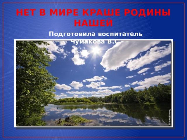 НЕТ В МИРЕ КРАШЕ РОДИНЫ НАШЕЙ Подготовила воспитатель Чумакова В.С.