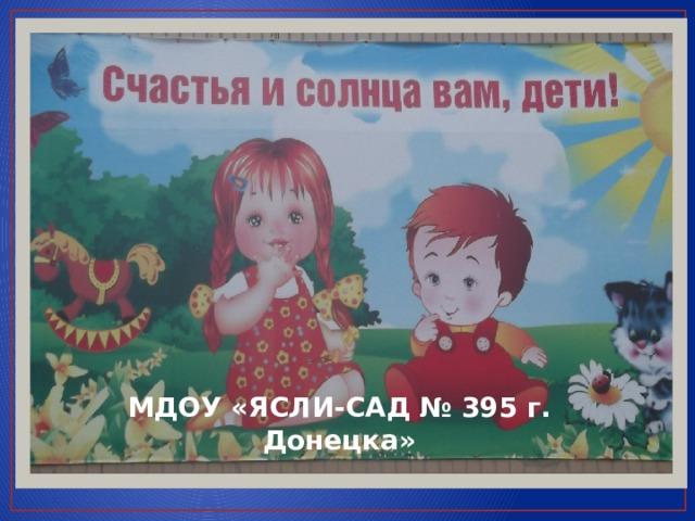 МДОУ «ЯСЛИ-САД № 395 г. Донецка»
