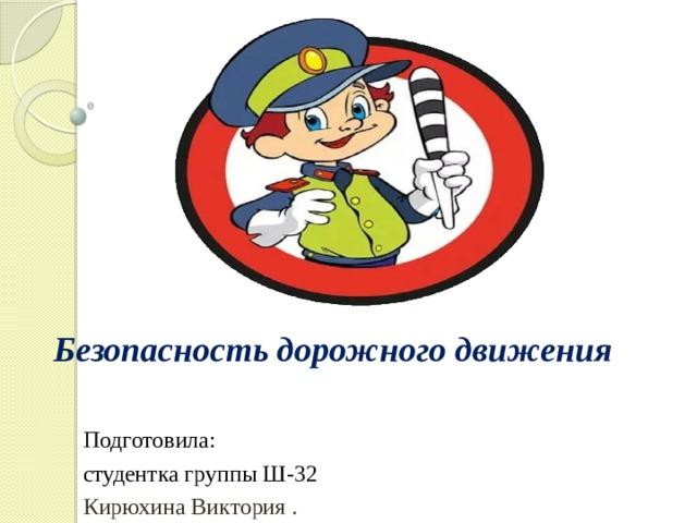 Безопасность дорожного движения Подготовила: студентка группы Ш-32 Кирюхина Виктория .