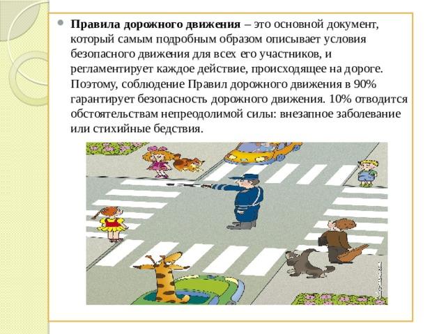 Правила дорожного движения – это основной документ, который самым подробным образом описывает условия безопасного движения для всех его участников, и регламентирует каждое действие, происходящее на дороге. Поэтому, соблюдение Правил дорожного движения в 90% гарантирует безопасность дорожного движения. 10% отводится обстоятельствам непреодолимой силы: внезапное заболевание или стихийные бедствия.