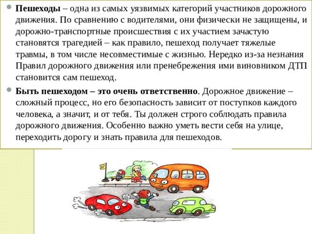 Пешеходы – одна из самых уязвимых категорий участников дорожного движения. По сравнению с водителями, они физически не защищены, и дорожно-транспортные происшествия с их участием зачастую становятся трагедией – как правило, пешеход получает тяжелые травмы, в том числе несовместимые с жизнью. Нередко из-за незнания Правил дорожного движения или пренебрежения ими виновником ДТП становится сам пешеход. Быть пешеходом – это очень ответственно . Дорожное движение – сложный процесс, но его безопасность зависит от поступков каждого человека, а значит, и от тебя. Ты должен строго соблюдать правила дорожного движения. Особенно важно уметь вести себя на улице, переходить дорогу и знать правила для пешеходов.
