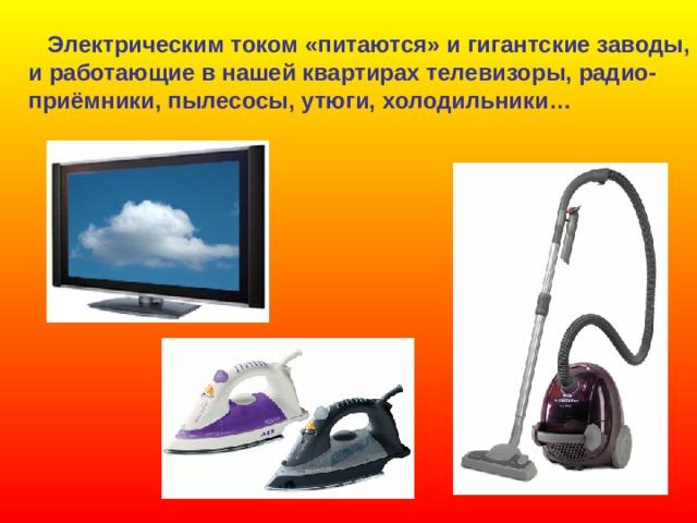 Электрическим током «питаются» и гигантские заводы, и работающие в нашей квартирах телевизоры, радио- приёмники, пылесосы, утюги, холодильники…